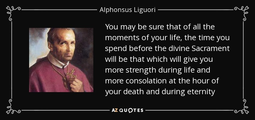 You may be sure that of all the moments of your life, the time you spend before the divine Sacrament will be that which will give you more strength during life and more consolation at the hour of your death and during eternity - Alphonsus Liguori