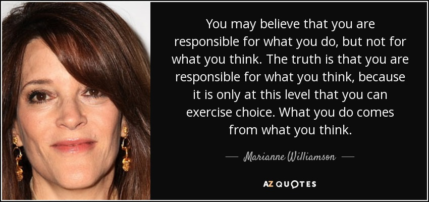 You may believe that you are responsible for what you do, but not for what you think. The truth is that you are responsible for what you think, because it is only at this level that you can exercise choice. What you do comes from what you think. - Marianne Williamson