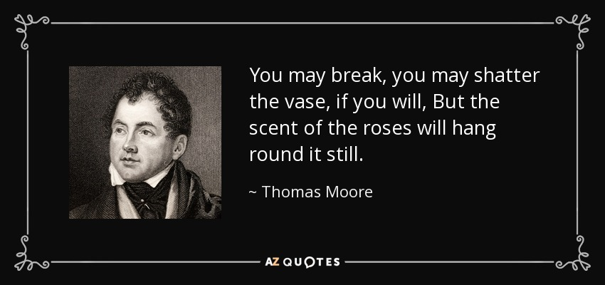 You may break, you may shatter the vase, if you will, But the scent of the roses will hang round it still. - Thomas Moore