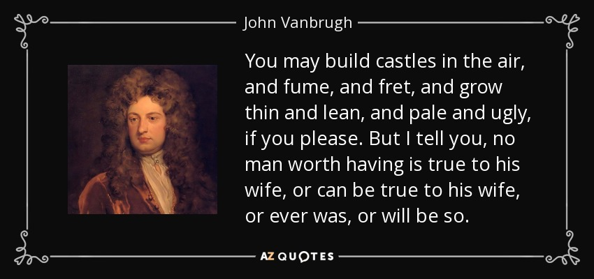 You may build castles in the air, and fume, and fret, and grow thin and lean, and pale and ugly, if you please. But I tell you, no man worth having is true to his wife, or can be true to his wife, or ever was, or will be so. - John Vanbrugh