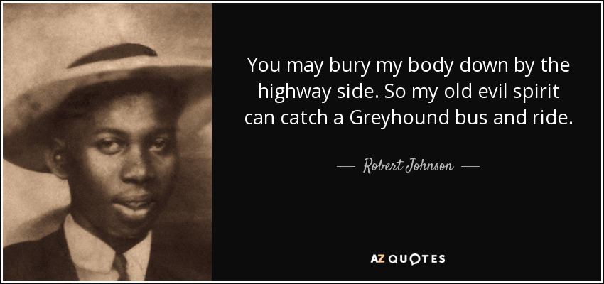 You may bury my body down by the highway side. So my old evil spirit can catch a Greyhound bus and ride. - Robert Johnson