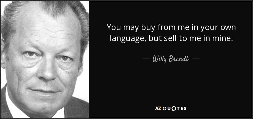 You may buy from me in your own language, but sell to me in mine. - Willy Brandt