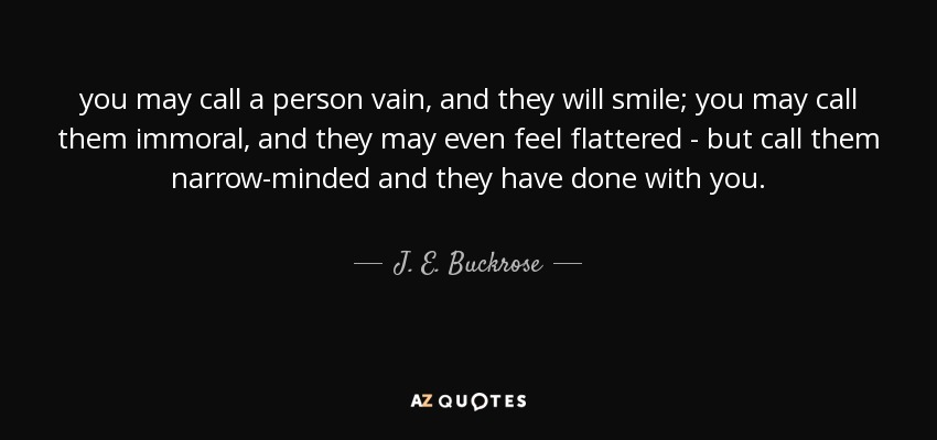 you may call a person vain, and they will smile; you may call them immoral, and they may even feel flattered - but call them narrow-minded and they have done with you. - J. E. Buckrose