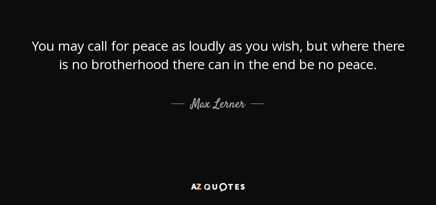 You may call for peace as loudly as you wish, but where there is no brotherhood there can in the end be no peace. - Max Lerner