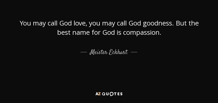 You may call God love, you may call God goodness. But the best name for God is compassion. - Meister Eckhart