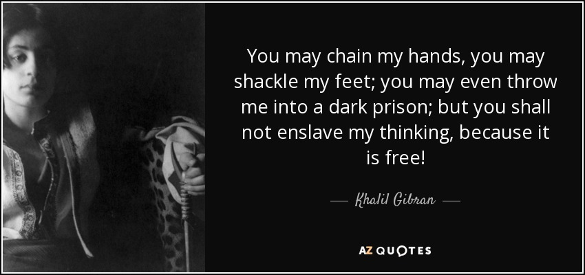 You may chain my hands, you may shackle my feet; you may even throw me into a dark prison; but you shall not enslave my thinking, because it is free! - Khalil Gibran