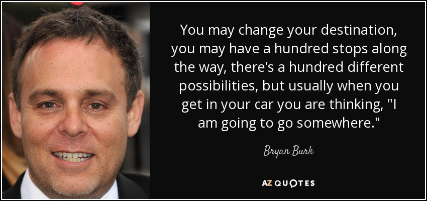 You may change your destination, you may have a hundred stops along the way, there's a hundred different possibilities, but usually when you get in your car you are thinking,