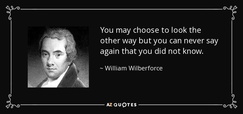 You may choose to look the other way but you can never say again that you did not know. - William Wilberforce