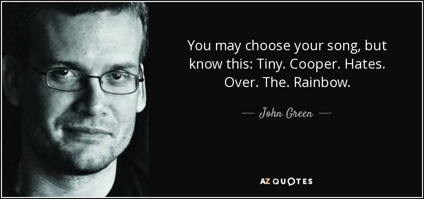 You may choose your song, but know this: Tiny. Cooper. Hates. Over. The. Rainbow. - John Green