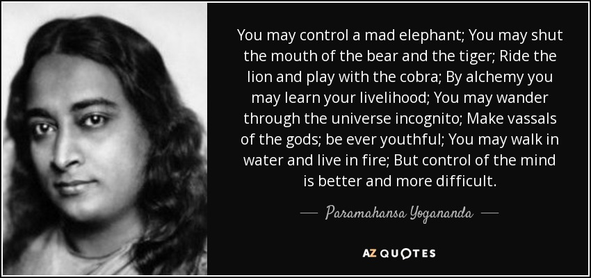 You may control a mad elephant; You may shut the mouth of the bear and the tiger; Ride the lion and play with the cobra; By alchemy you may learn your livelihood; You may wander through the universe incognito; Make vassals of the gods; be ever youthful; You may walk in water and live in fire; But control of the mind is better and more difficult. - Paramahansa Yogananda