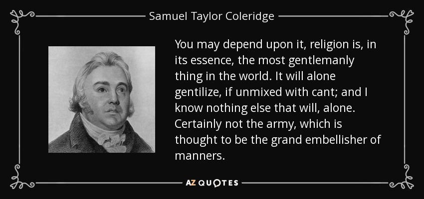 You may depend upon it, religion is, in its essence, the most gentlemanly thing in the world. It will alone gentilize, if unmixed with cant; and I know nothing else that will, alone. Certainly not the army, which is thought to be the grand embellisher of manners. - Samuel Taylor Coleridge