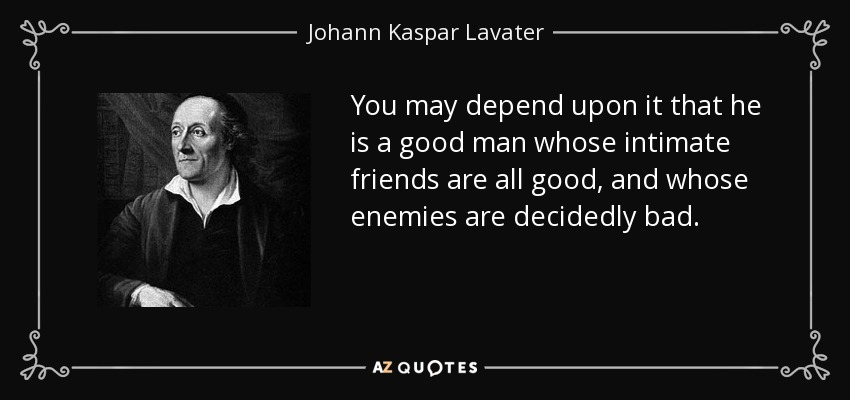 You may depend upon it that he is a good man whose intimate friends are all good, and whose enemies are decidedly bad. - Johann Kaspar Lavater