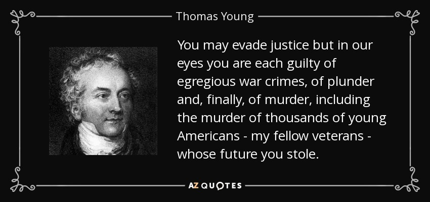 You may evade justice but in our eyes you are each guilty of egregious war crimes, of plunder and, finally, of murder, including the murder of thousands of young Americans - my fellow veterans - whose future you stole. - Thomas Young