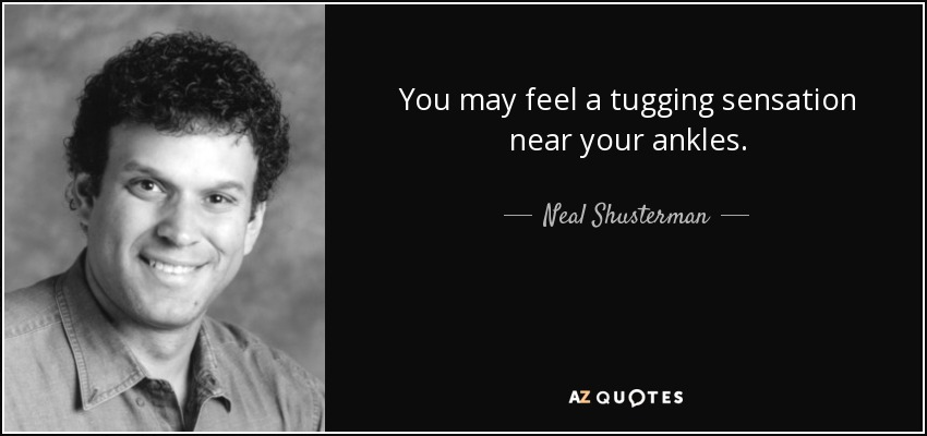 You may feel a tugging sensation near your ankles. - Neal Shusterman