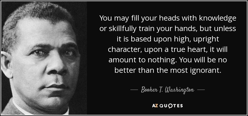 You may fill your heads with knowledge or skillfully train your hands, but unless it is based upon high, upright character, upon a true heart, it will amount to nothing. You will be no better than the most ignorant. - Booker T. Washington