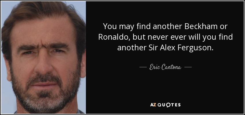 You may find another Beckham or Ronaldo, but never ever will you find another Sir Alex Ferguson. - Eric Cantona