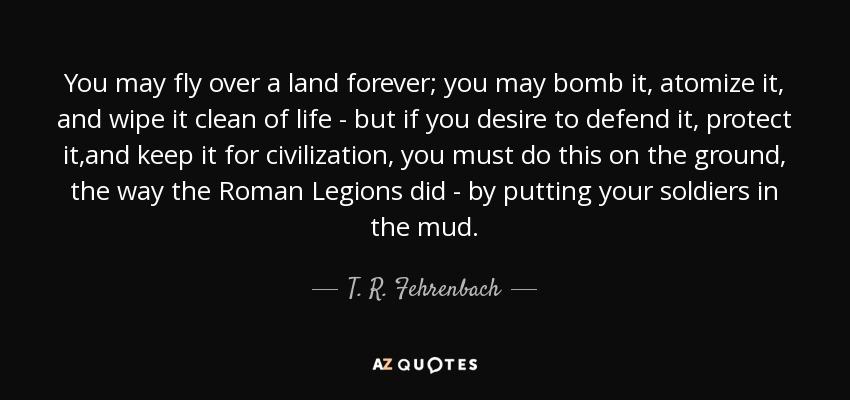 You may fly over a land forever; you may bomb it, atomize it, and wipe it clean of life - but if you desire to defend it, protect it,and keep it for civilization, you must do this on the ground, the way the Roman Legions did - by putting your soldiers in the mud. - T. R. Fehrenbach