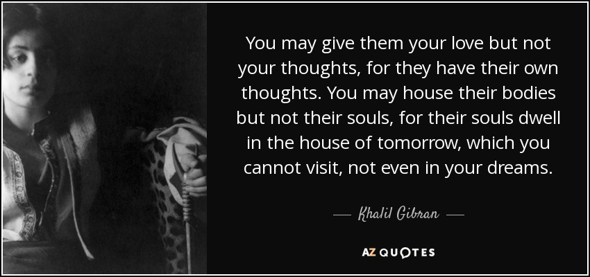 You may give them your love but not your thoughts, for they have their own thoughts. You may house their bodies but not their souls, for their souls dwell in the house of tomorrow, which you cannot visit, not even in your dreams. - Khalil Gibran
