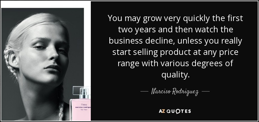 You may grow very quickly the first two years and then watch the business decline, unless you really start selling product at any price range with various degrees of quality. - Narciso Rodriguez