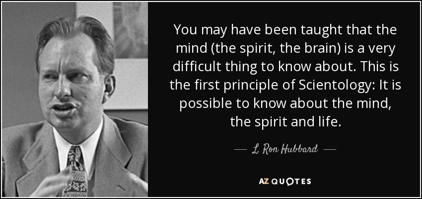 You may have been taught that the mind (the spirit, the brain) is a very difficult thing to know about. This is the first principle of Scientology: It is possible to know about the mind, the spirit and life. - L. Ron Hubbard