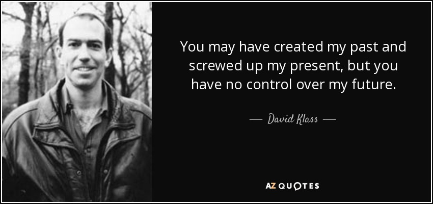 You may have created my past and screwed up my present, but you have no control over my future. - David Klass
