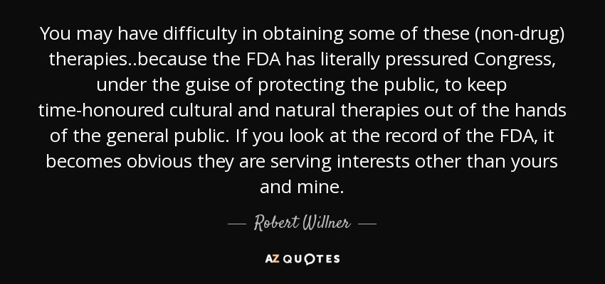 You may have difficulty in obtaining some of these (non-drug) therapies..because the FDA has literally pressured Congress, under the guise of protecting the public, to keep time-honoured cultural and natural therapies out of the hands of the general public. If you look at the record of the FDA, it becomes obvious they are serving interests other than yours and mine. - Robert Willner