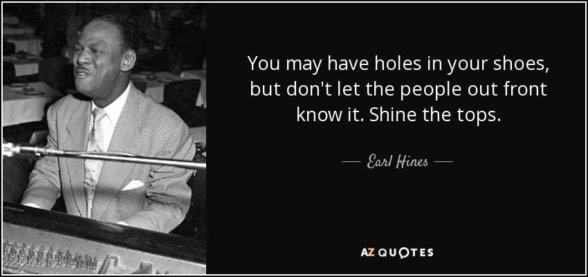 You may have holes in your shoes, but don't let the people out front know it. Shine the tops. - Earl Hines