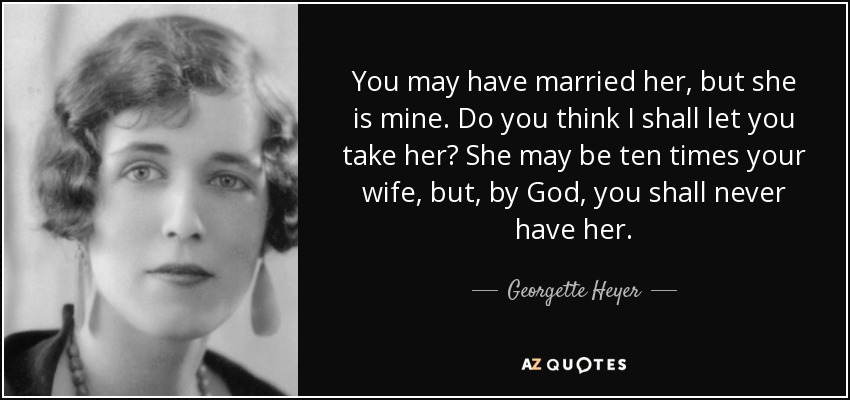 You may have married her, but she is mine. Do you think I shall let you take her? She may be ten times your wife, but, by God, you shall never have her. - Georgette Heyer