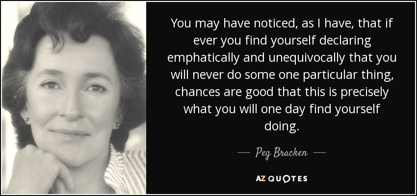 You may have noticed, as I have, that if ever you find yourself declaring emphatically and unequivocally that you will never do some one particular thing, chances are good that this is precisely what you will one day find yourself doing. - Peg Bracken