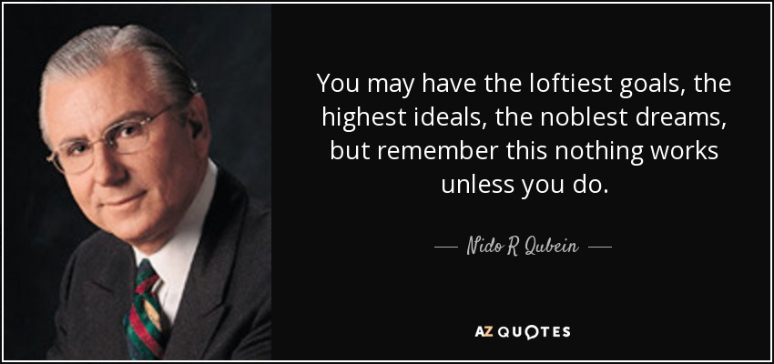 You may have the loftiest goals, the highest ideals, the noblest dreams, but remember this nothing works unless you do. - Nido R Qubein