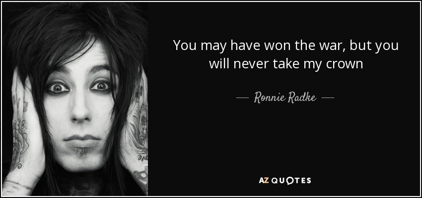 You may have won the war, but you will never take my crown - Ronnie Radke