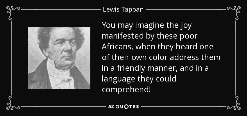 You may imagine the joy manifested by these poor Africans, when they heard one of their own color address them in a friendly manner, and in a language they could comprehend! - Lewis Tappan