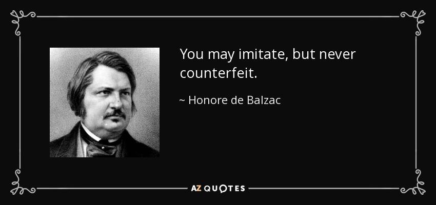 You may imitate, but never counterfeit. - Honore de Balzac