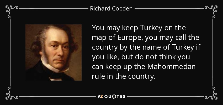 You may keep Turkey on the map of Europe, you may call the country by the name of Turkey if you like, but do not think you can keep up the Mahommedan rule in the country. - Richard Cobden