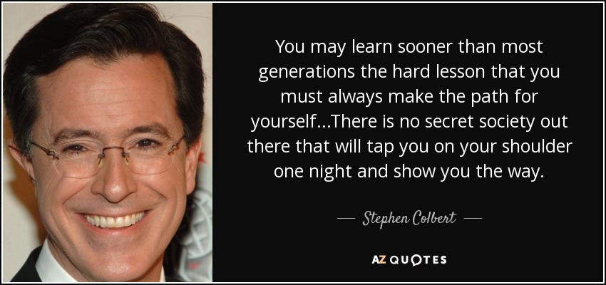 You may learn sooner than most generations the hard lesson that you must always make the path for yourself...There is no secret society out there that will tap you on your shoulder one night and show you the way. - Stephen Colbert