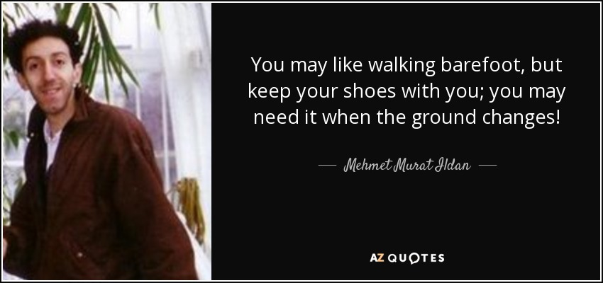 You may like walking barefoot, but keep your shoes with you; you may need it when the ground changes! - Mehmet Murat Ildan