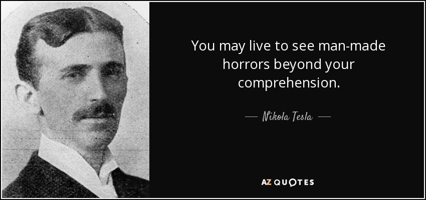 You may live to see man-made horrors beyond your comprehension. - Nikola Tesla