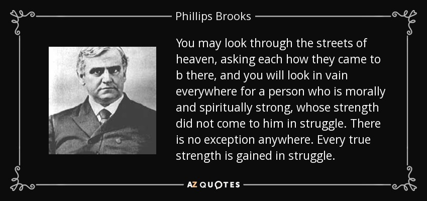 You may look through the streets of heaven, asking each how they came to b there, and you will look in vain everywhere for a person who is morally and spiritually strong, whose strength did not come to him in struggle. There is no exception anywhere. Every true strength is gained in struggle. - Phillips Brooks