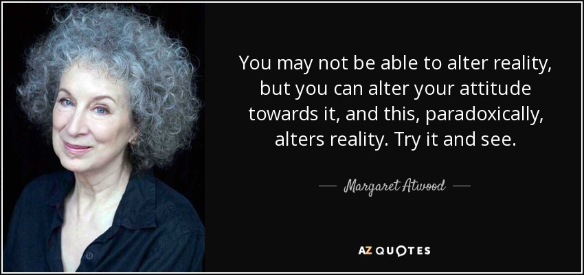 You may not be able to alter reality, but you can alter your attitude towards it, and this, paradoxically, alters reality. Try it and see. - Margaret Atwood
