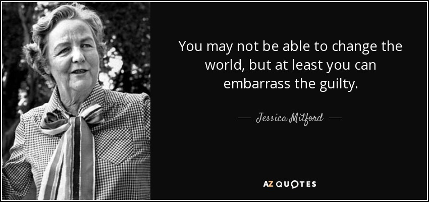 You may not be able to change the world, but at least you can embarrass the guilty. - Jessica Mitford