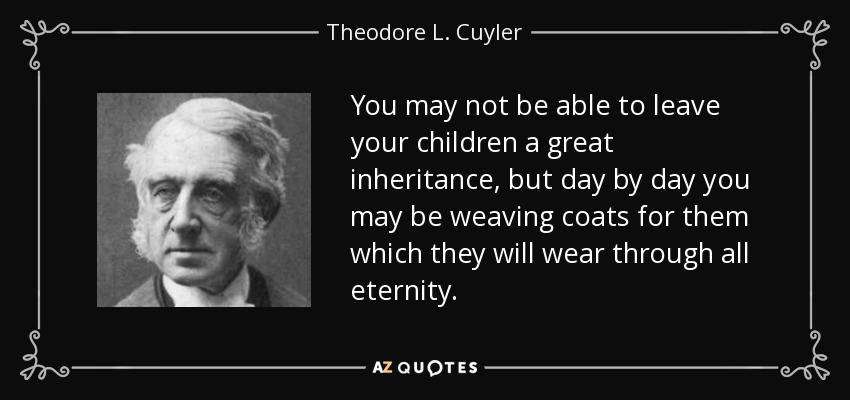 You may not be able to leave your children a great inheritance, but day by day you may be weaving coats for them which they will wear through all eternity. - Theodore L. Cuyler