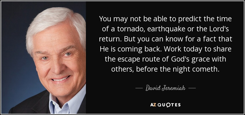 You may not be able to predict the time of a tornado, earthquake or the Lord's return. But you can know for a fact that He is coming back. Work today to share the escape route of God's grace with others, before the night cometh. - David Jeremiah