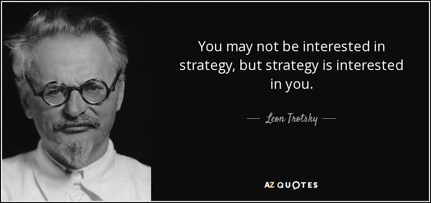 You may not be interested in strategy, but strategy is interested in you. - Leon Trotsky