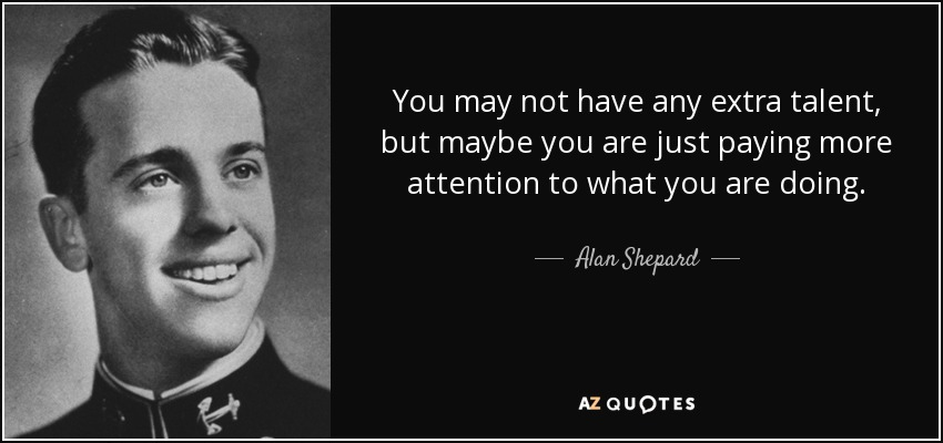 You may not have any extra talent, but maybe you are just paying more attention to what you are doing. - Alan Shepard