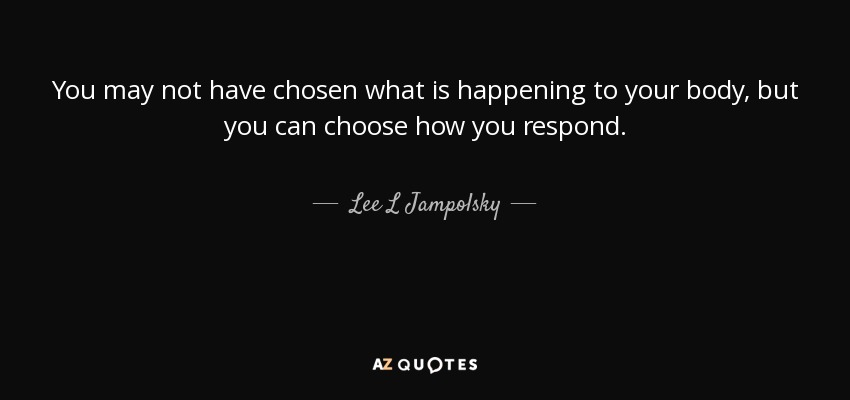 You may not have chosen what is happening to your body, but you can choose how you respond. - Lee L Jampolsky