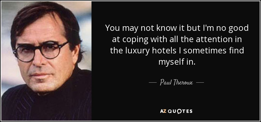 You may not know it but I'm no good at coping with all the attention in the luxury hotels I sometimes find myself in. - Paul Theroux