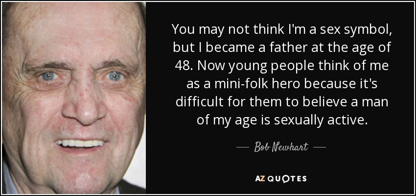You may not think I'm a sex symbol, but I became a father at the age of 48. Now young people think of me as a mini-folk hero because it's difficult for them to believe a man of my age is sexually active. - Bob Newhart