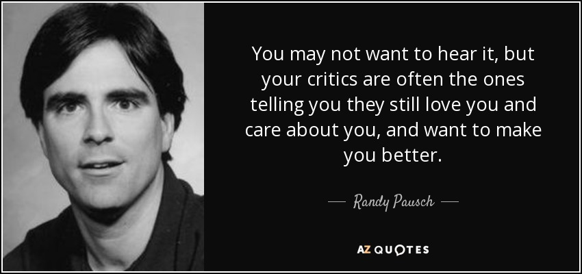 You may not want to hear it, but your critics are often the ones telling you they still love you and care about you, and want to make you better. - Randy Pausch