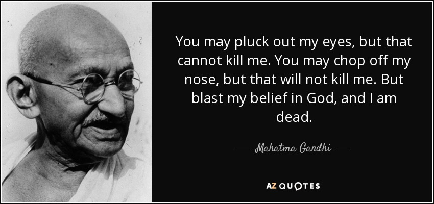You may pluck out my eyes, but that cannot kill me. You may chop off my nose, but that will not kill me. But blast my belief in God, and I am dead. - Mahatma Gandhi
