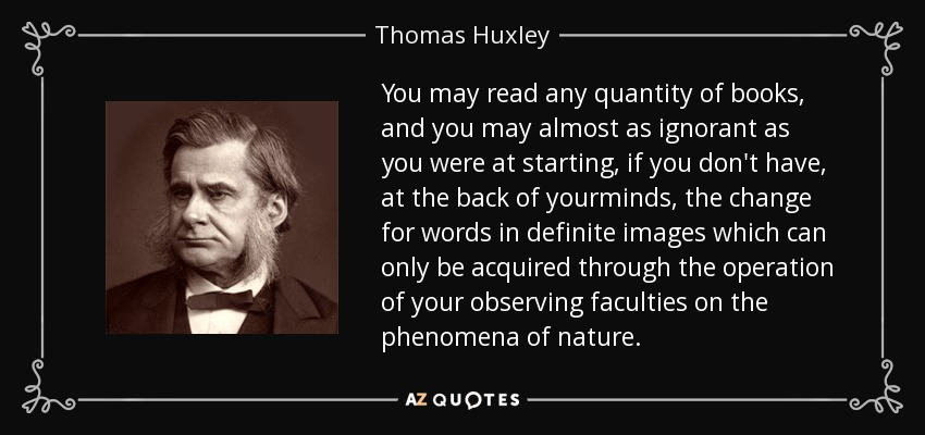 You may read any quantity of books, and you may almost as ignorant as you were at starting, if you don't have, at the back of yourminds, the change for words in definite images which can only be acquired through the operation of your observing faculties on the phenomena of nature. - Thomas Huxley